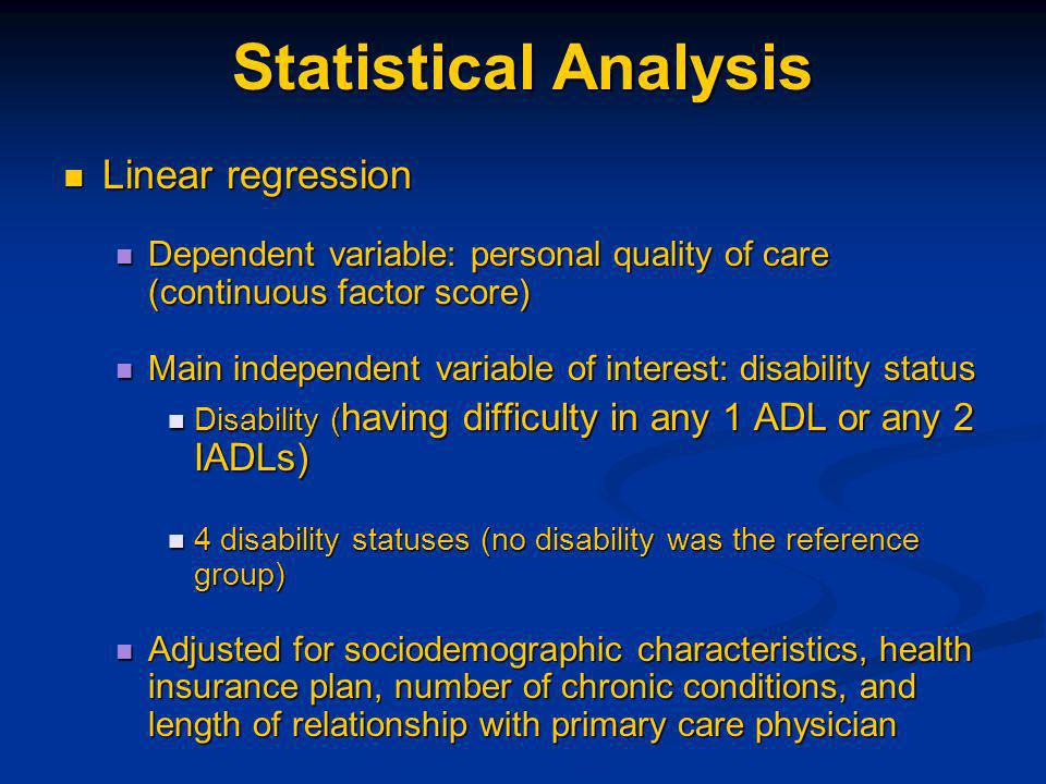 Statistical Analysis Linear regression Linear regression Dependent variable: personal quality of care (continuous factor score) Dependent variable: personal quality of care (continuous factor score) Main independent variable of interest: disability status Main independent variable of interest: disability status Disability ( having difficulty in any 1 ADL or any 2 IADLs) Disability ( having difficulty in any 1 ADL or any 2 IADLs) 4 disability statuses (no disability was the reference group) 4 disability statuses (no disability was the reference group) Adjusted for sociodemographic characteristics, health insurance plan, number of chronic conditions, and length of relationship with primary care physician Adjusted for sociodemographic characteristics, health insurance plan, number of chronic conditions, and length of relationship with primary care physician