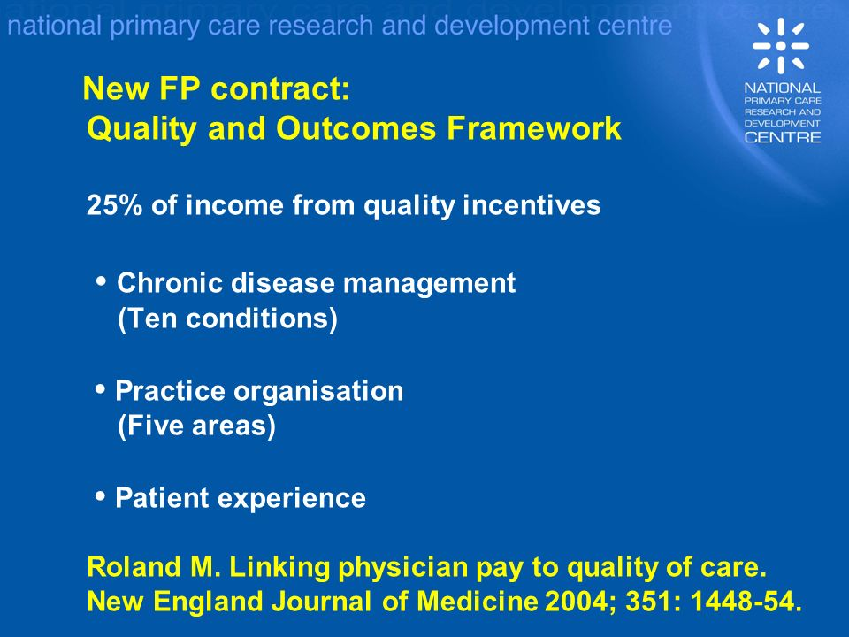 New FP contract: Quality and Outcomes Framework 25% of income from quality incentives Chronic disease management (Ten conditions) Practice organisation (Five areas) Patient experience Roland M.