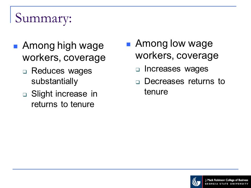 Summary: Among high wage workers, coverage Reduces wages substantially Slight increase in returns to tenure Among low wage workers, coverage Increases wages Decreases returns to tenure