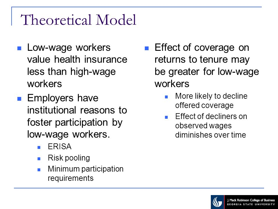 Theoretical Model Low-wage workers value health insurance less than high-wage workers Employers have institutional reasons to foster participation by low-wage workers.