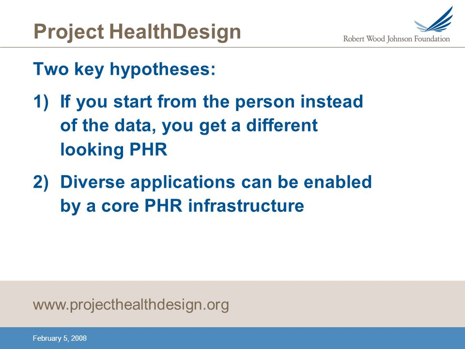 February 5, 2008 Project HealthDesign Two key hypotheses: 1)If you start from the person instead of the data, you get a different looking PHR 2)Diverse applications can be enabled by a core PHR infrastructure www.projecthealthdesign.org