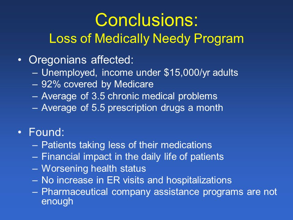 Conclusions: Loss of Medically Needy Program Oregonians affected: –Unemployed, income under $15,000/yr adults –92% covered by Medicare –Average of 3.5 chronic medical problems –Average of 5.5 prescription drugs a month Found: –Patients taking less of their medications –Financial impact in the daily life of patients –Worsening health status –No increase in ER visits and hospitalizations –Pharmaceutical company assistance programs are not enough