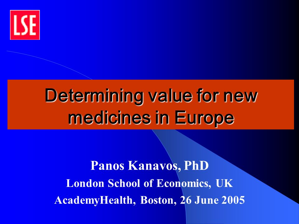 Determining value for new medicines in Europe Panos Kanavos, PhD London School of Economics, UK AcademyHealth, Boston, 26 June 2005