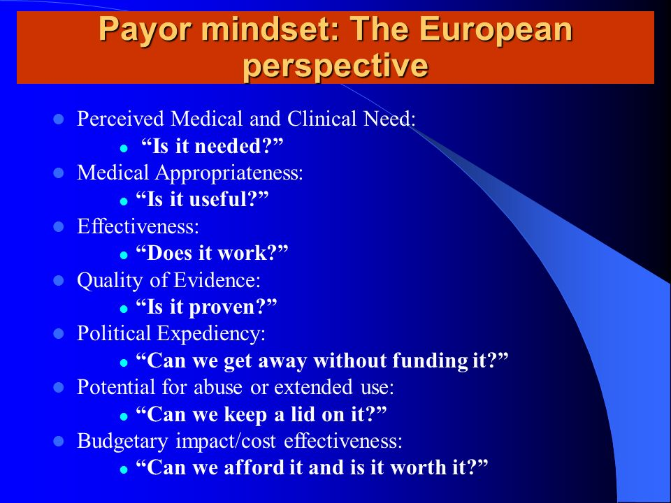 Payor mindset: The European perspective Perceived Medical and Clinical Need: Is it needed? Medical Appropriateness: Is it useful? Effectiveness: Does