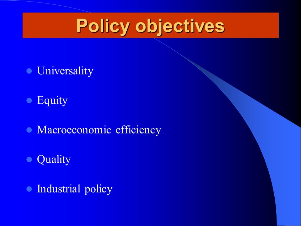 Policy objectives Universality Equity Macroeconomic efficiency Quality Industrial policy