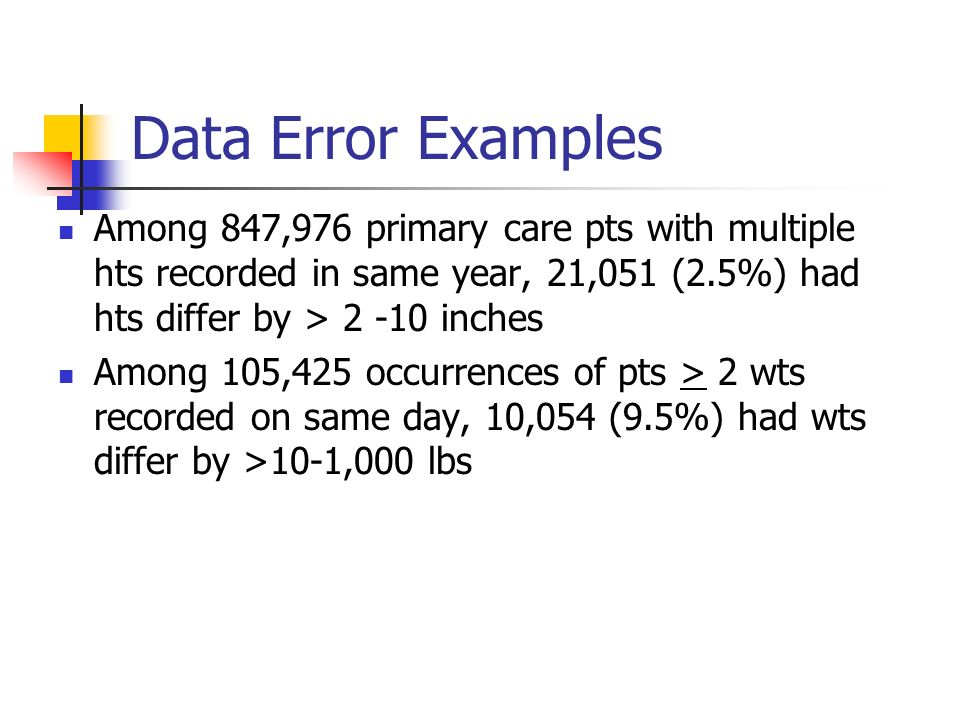 Data Error Examples Among 847,976 primary care pts with multiple hts recorded in same year, 21,051 (2.5%) had hts differ by > 2 -10 inches Among 105,4