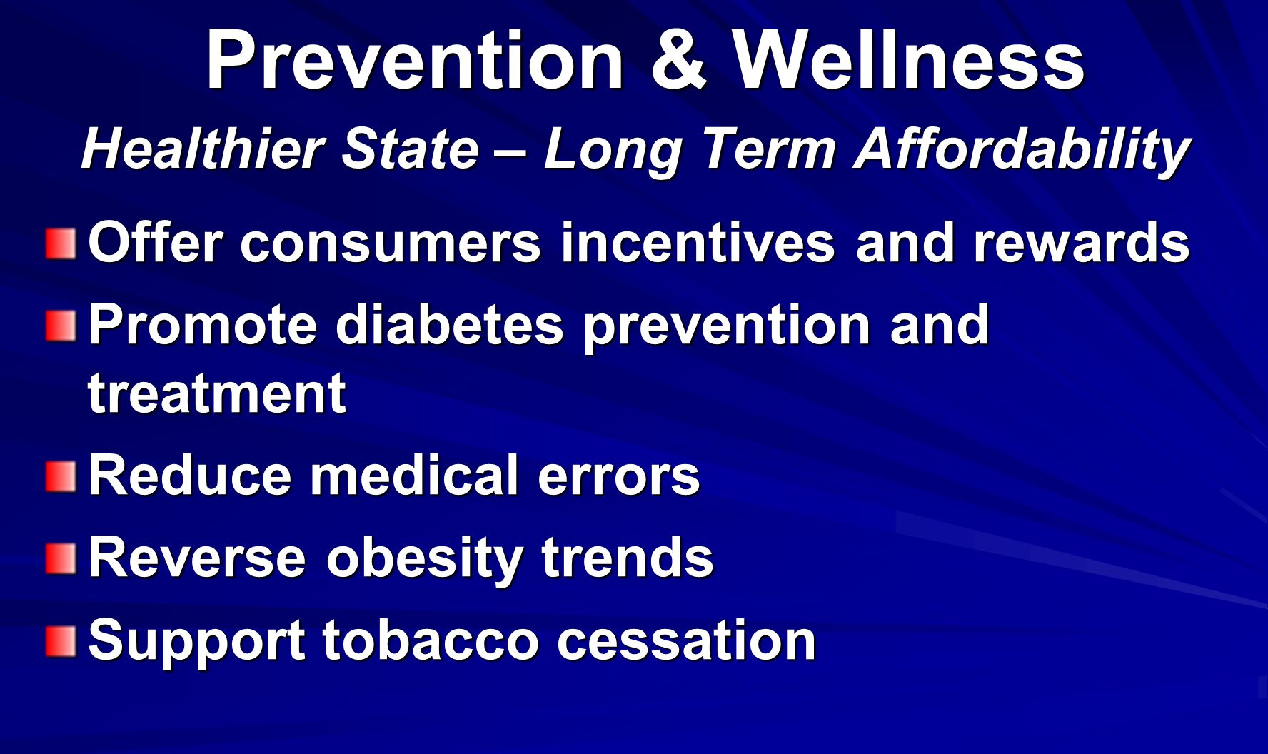 Prevention & Wellness Healthier State – Long Term Affordability Prevention & Wellness Healthier State – Long Term Affordability Offer consumers incentives and rewards Promote diabetes prevention and treatment Reduce medical errors Reverse obesity trends Support tobacco cessation