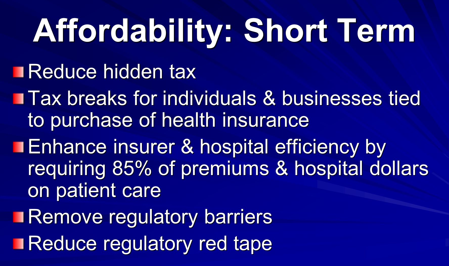 Affordability: Short Term Reduce hidden tax Tax breaks for individuals & businesses tied to purchase of health insurance Enhance insurer & hospital efficiency by requiring 85% of premiums & hospital dollars on patient care Remove regulatory barriers Reduce regulatory red tape