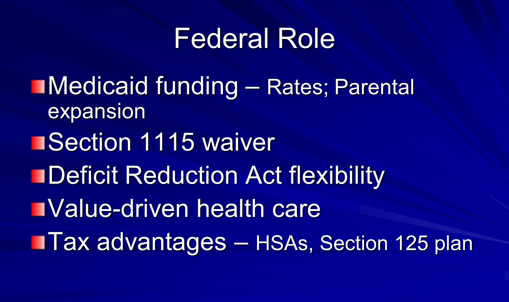 Federal Role Medicaid funding – Rates; Parental expansion Section 1115 waiver Deficit Reduction Act flexibility Value-driven health care Tax advantages – HSAs, Section 125 plan