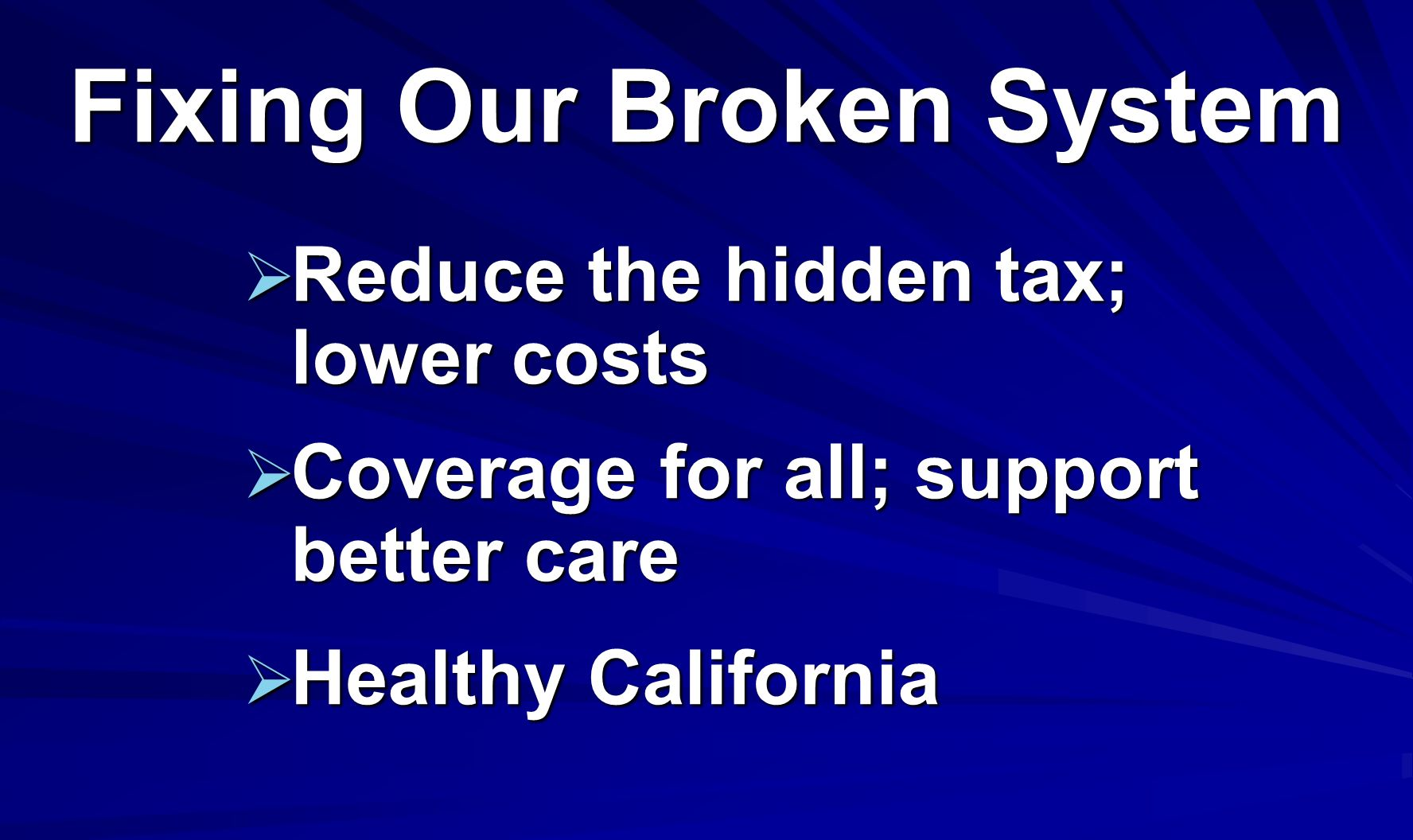 Fixing Our Broken System Reduce the hidden tax; lower costs Reduce the hidden tax; lower costs Coverage for all; support better care Coverage for all; support better care Healthy California Healthy California