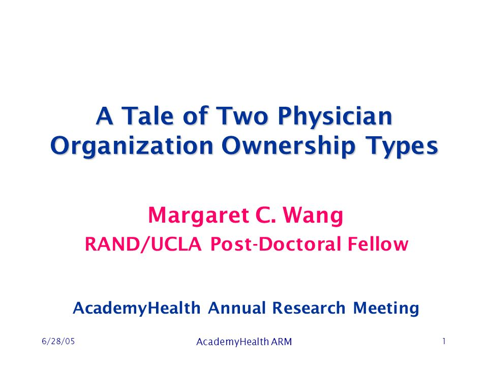 6/28/05 AcademyHealth ARM 1 A Tale of Two Physician Organization Ownership Types Margaret C.