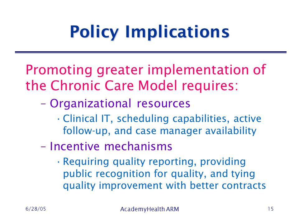 6/28/05 AcademyHealth ARM 15 Policy Implications Promoting greater implementation of the Chronic Care Model requires: –Organizational resources Clinical IT, scheduling capabilities, active follow-up, and case manager availability –Incentive mechanisms Requiring quality reporting, providing public recognition for quality, and tying quality improvement with better contracts