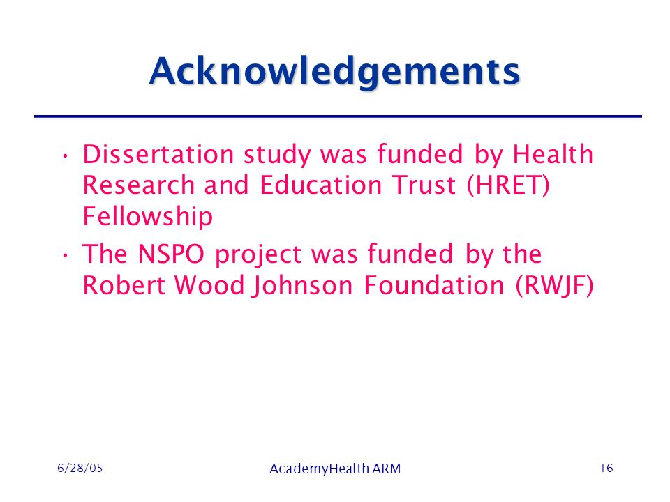 6/28/05 AcademyHealth ARM 16 Acknowledgements Dissertation study was funded by Health Research and Education Trust (HRET) Fellowship The NSPO project was funded by the Robert Wood Johnson Foundation (RWJF)