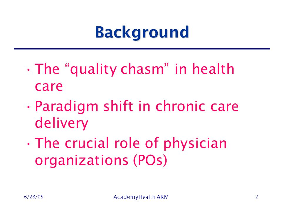 6/28/05 AcademyHealth ARM 2 Background The quality chasm in health care Paradigm shift in chronic care delivery The crucial role of physician organizations (POs)