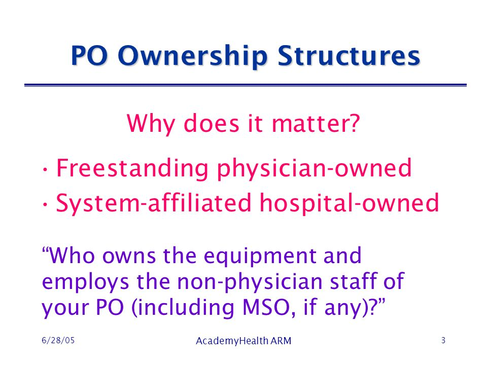 6/28/05 AcademyHealth ARM 3 PO Ownership Structures Freestanding physician-owned System-affiliated hospital-owned Who owns the equipment and employs the non-physician staff of your PO (including MSO, if any).