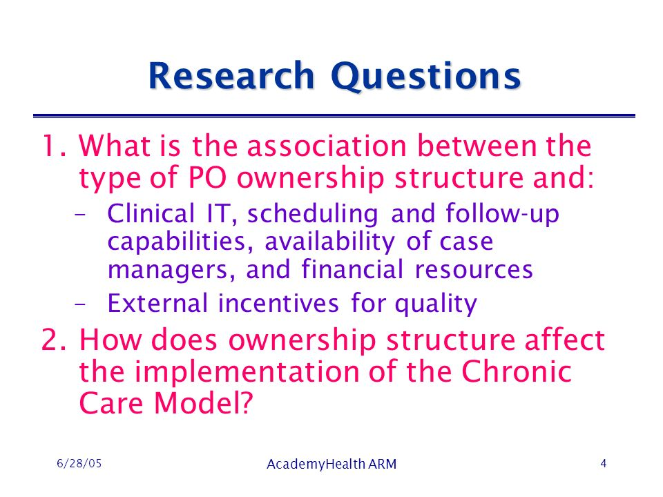 6/28/05 AcademyHealth ARM 4 Research Questions 1.What is the association between the type of PO ownership structure and: –Clinical IT, scheduling and follow-up capabilities, availability of case managers, and financial resources –External incentives for quality 2.How does ownership structure affect the implementation of the Chronic Care Model?