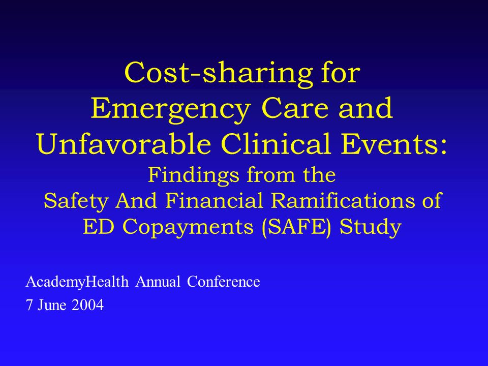 Cost-sharing for Emergency Care and Unfavorable Clinical Events: Findings from the Safety And Financial Ramifications of ED Copayments (SAFE) Study Ac