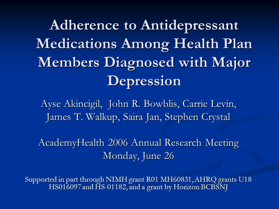 Adherence to Antidepressant Medications Among Health Plan Members Diagnosed with Major Depression Ayse Akincigil, John R. Bowblis, Carrie Levin, James