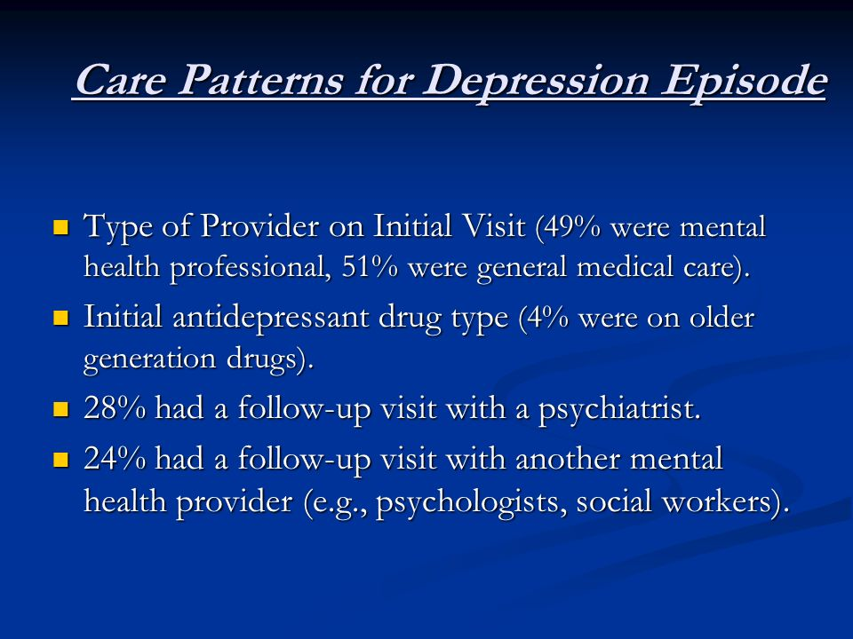 Care Patterns for Depression Episode Type of Provider on Initial Visit (49% were mental health professional, 51% were general medical care). Type of P