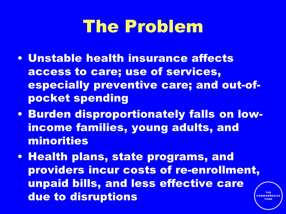 The Problem Unstable health insurance affects access to care; use of services, especially preventive care; and out-of- pocket spending Burden disproportionately falls on low- income families, young adults, and minorities Health plans, state programs, and providers incur costs of re-enrollment, unpaid bills, and less effective care due to disruptions