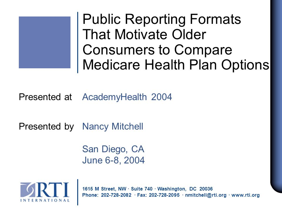 Public Reporting Formats That Motivate Older Consumers to Compare Medicare Health Plan Options Presented at AcademyHealth 2004 Presented by Nancy Mitchell San Diego, CA June 6-8, 2004 1615 M Street, NW · Suite 740 · Washington, DC 20036 Phone: 202-728-2082 · Fax: 202-728-2095 · nmitchell@rti.org · www.rti.org
