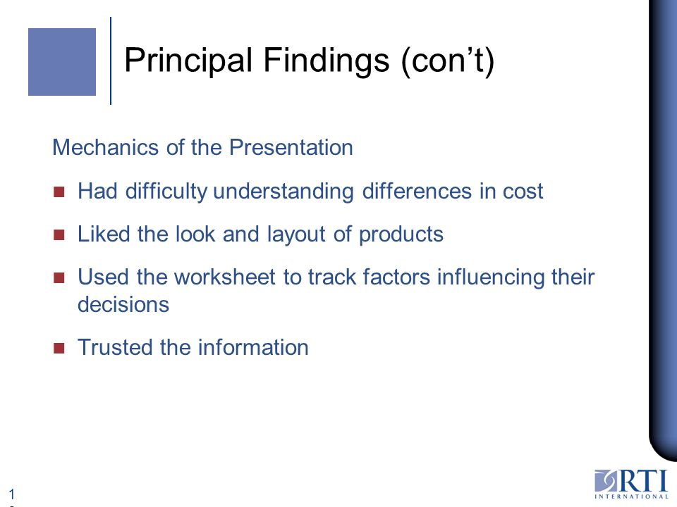 12 Principal Findings (cont) Mechanics of the Presentation n Had difficulty understanding differences in cost n Liked the look and layout of products n Used the worksheet to track factors influencing their decisions n Trusted the information