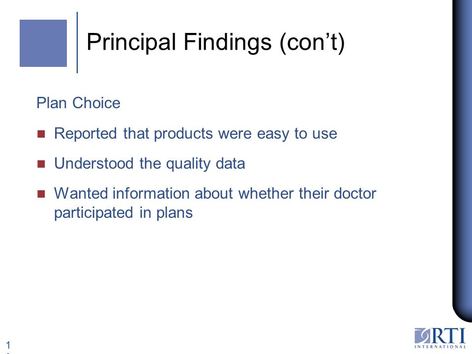 13 Principal Findings (cont) Plan Choice n Reported that products were easy to use n Understood the quality data n Wanted information about whether their doctor participated in plans