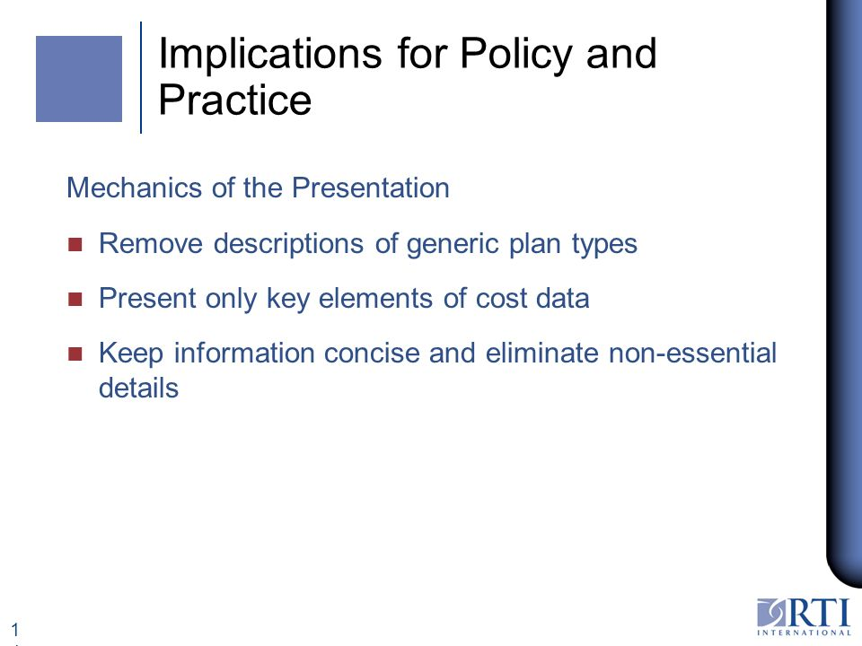 14 Implications for Policy and Practice Mechanics of the Presentation n Remove descriptions of generic plan types n Present only key elements of cost data n Keep information concise and eliminate non-essential details