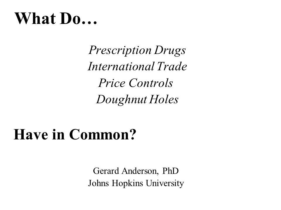 Prescription Drugs International Trade Price Controls Doughnut Holes Have in Common? Gerard Anderson, PhD Johns Hopkins University What Do…