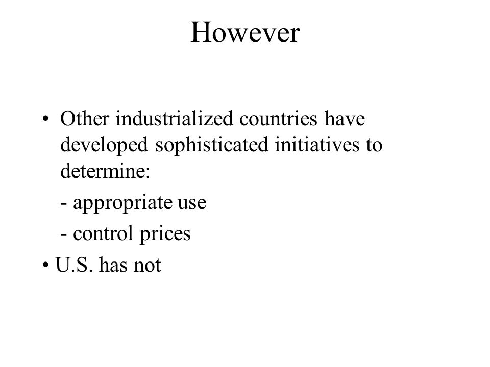 However Other industrialized countries have developed sophisticated initiatives to determine: - appropriate use - control prices U.S. has not