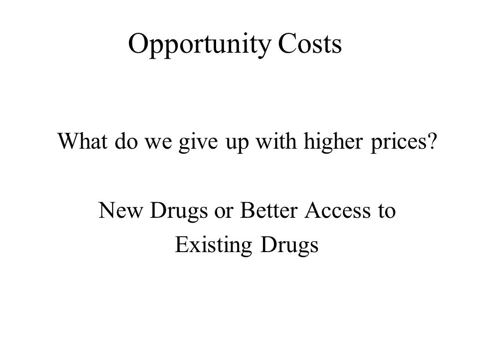 Opportunity Costs What do we give up with higher prices? New Drugs or Better Access to Existing Drugs