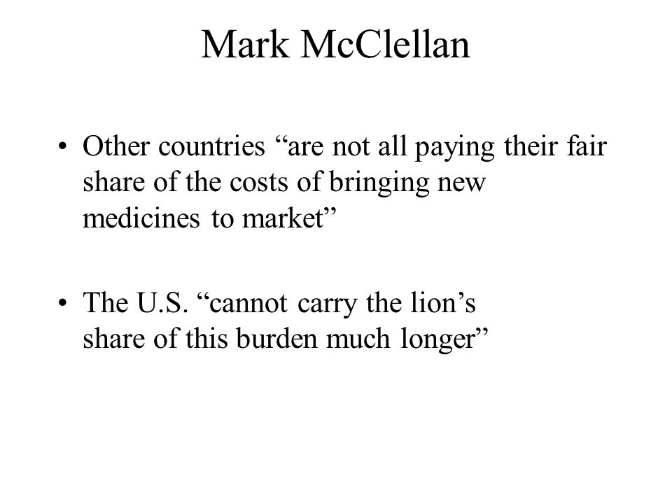Mark McClellan Other countries are not all paying their fair share of the costs of bringing new medicines to market The U.S. cannot carry the lions sh