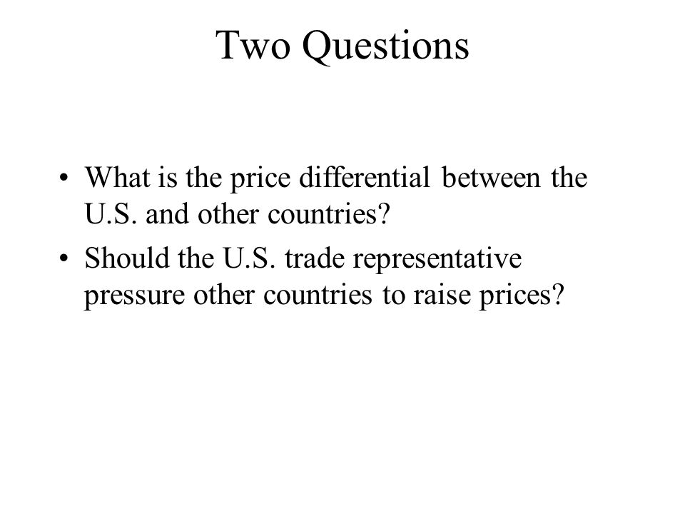 Two Questions What is the price differential between the U.S. and other countries? Should the U.S. trade representative pressure other countries to ra