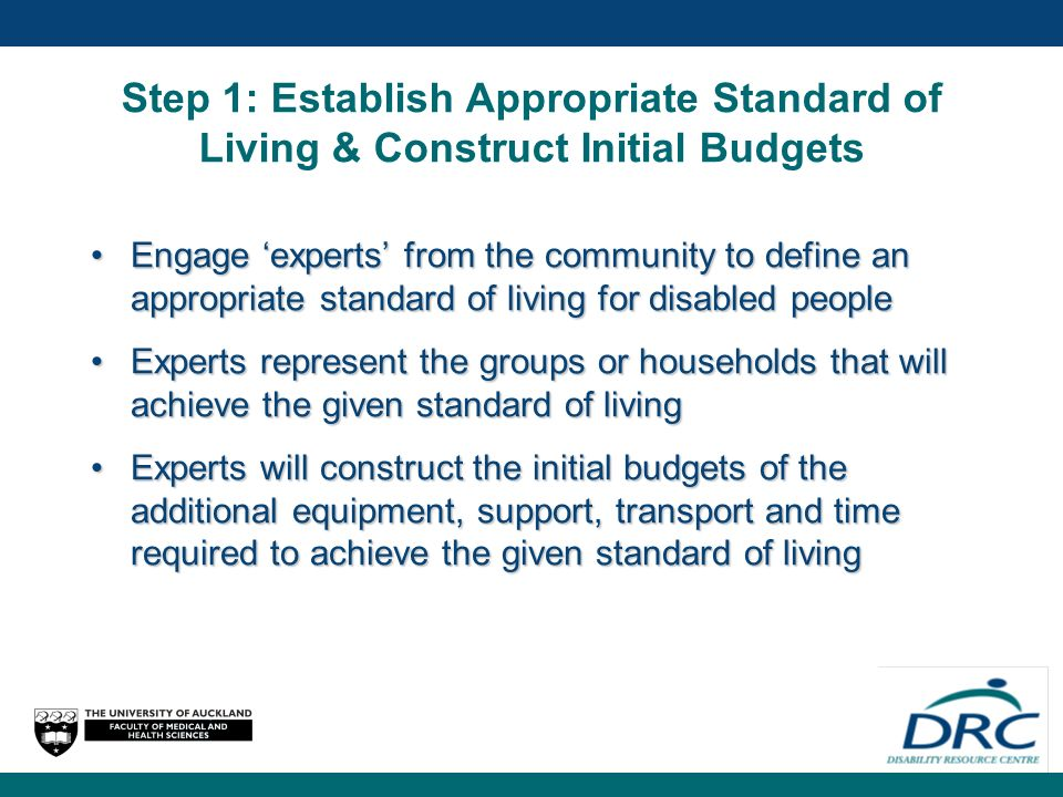 Step 1: Establish Appropriate Standard of Living & Construct Initial Budgets Engage experts from the community to define an appropriate standard of living for disabled peopleEngage experts from the community to define an appropriate standard of living for disabled people Experts represent the groups or households that will achieve the given standard of livingExperts represent the groups or households that will achieve the given standard of living Experts will construct the initial budgets of the additional equipment, support, transport and time required to achieve the given standard of livingExperts will construct the initial budgets of the additional equipment, support, transport and time required to achieve the given standard of living
