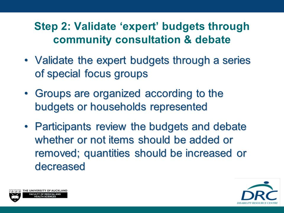 Step 2: Validate expert budgets through community consultation & debate Validate the expert budgets through a series of special focus groupsValidate the expert budgets through a series of special focus groups Groups are organized according to the budgets or households representedGroups are organized according to the budgets or households represented Participants review the budgets and debate whether or not items should be added or removed; quantities should be increased or decreasedParticipants review the budgets and debate whether or not items should be added or removed; quantities should be increased or decreased