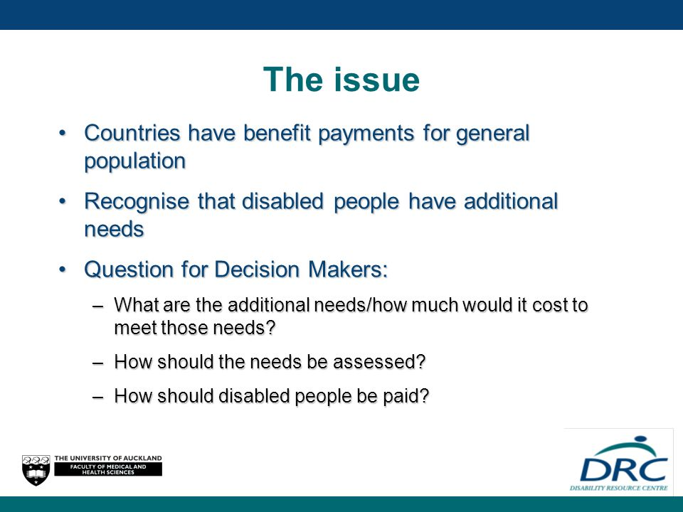 The issue Countries have benefit payments for general populationCountries have benefit payments for general population Recognise that disabled people have additional needsRecognise that disabled people have additional needs Question for Decision Makers:Question for Decision Makers: –What are the additional needs/how much would it cost to meet those needs.