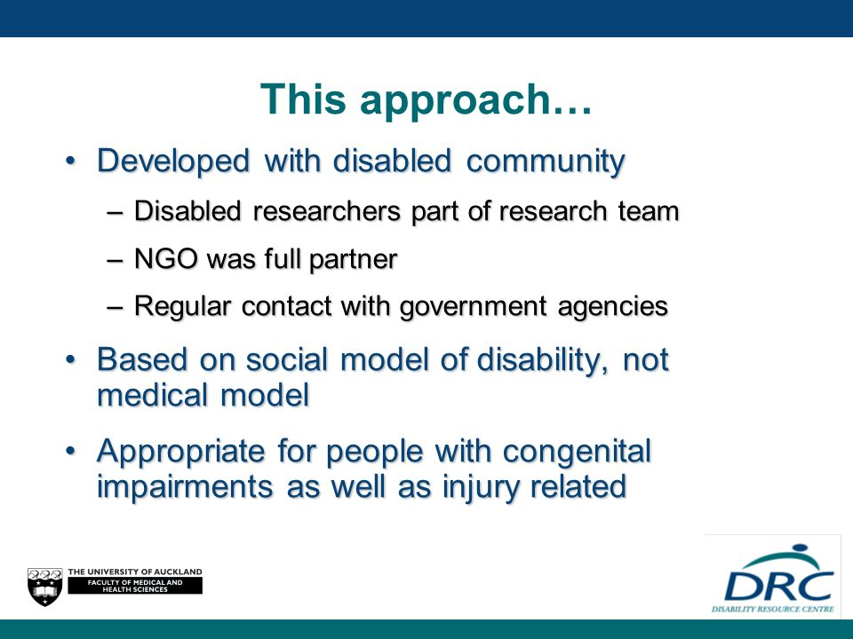 This approach… Developed with disabled communityDeveloped with disabled community –Disabled researchers part of research team –NGO was full partner –Regular contact with government agencies Based on social model of disability, not medical modelBased on social model of disability, not medical model Appropriate for people with congenital impairments as well as injury relatedAppropriate for people with congenital impairments as well as injury related