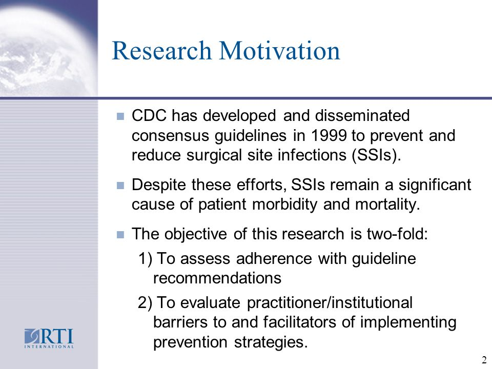 2 Research Motivation n CDC has developed and disseminated consensus guidelines in 1999 to prevent and reduce surgical site infections (SSIs).