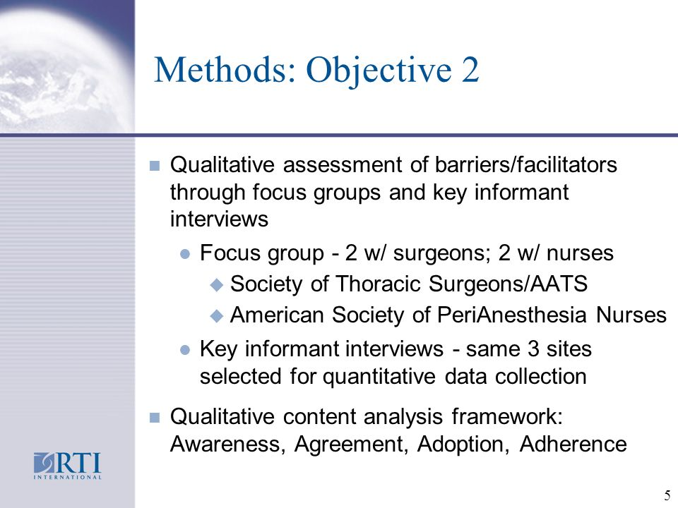 5 Methods: Objective 2 n Qualitative assessment of barriers/facilitators through focus groups and key informant interviews l Focus group - 2 w/ surgeons; 2 w/ nurses u Society of Thoracic Surgeons/AATS u American Society of PeriAnesthesia Nurses l Key informant interviews - same 3 sites selected for quantitative data collection n Qualitative content analysis framework: Awareness, Agreement, Adoption, Adherence