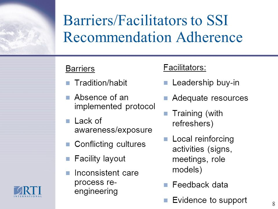 8 Barriers/Facilitators to SSI Recommendation Adherence Barriers n Tradition/habit n Absence of an implemented protocol n Lack of awareness/exposure n Conflicting cultures n Facility layout n Inconsistent care process re- engineering Facilitators: n Leadership buy-in n Adequate resources n Training (with refreshers) n Local reinforcing activities (signs, meetings, role models) n Feedback data n Evidence to support