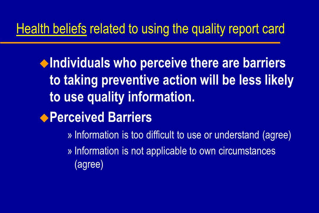 Health beliefs related to using the quality report card u Individuals who perceive there are barriers to taking preventive action will be less likely