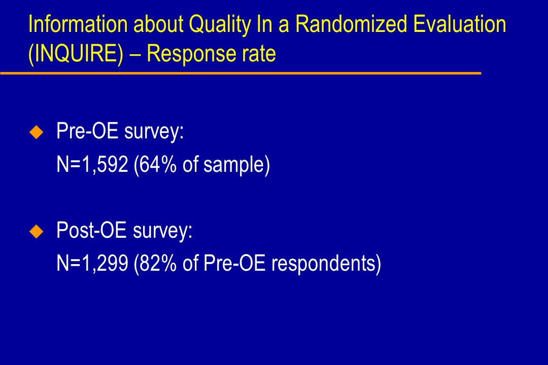 Information about Quality In a Randomized Evaluation (INQUIRE) – Response rate u Pre-OE survey: N=1,592 (64% of sample) u Post-OE survey: N=1,299 (82%