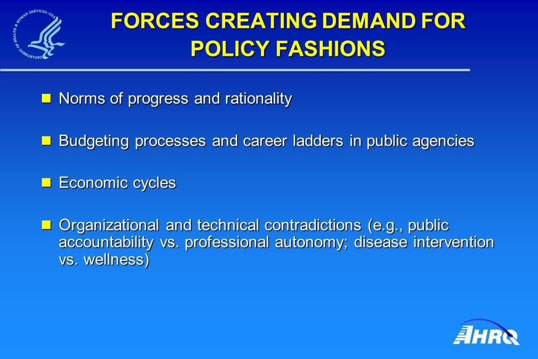 FORCES CREATING DEMAND FOR POLICY FASHIONS Norms of progress and rationality Norms of progress and rationality Budgeting processes and career ladders in public agencies Budgeting processes and career ladders in public agencies Economic cycles Economic cycles Organizational and technical contradictions (e.g., public accountability vs.