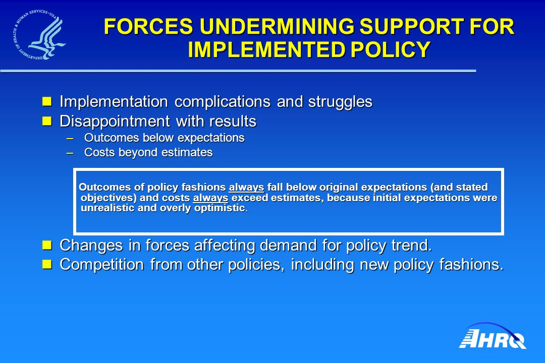FORCES UNDERMINING SUPPORT FOR IMPLEMENTED POLICY Implementation complications and struggles Implementation complications and struggles Disappointment with results Disappointment with results – Outcomes below expectations – Costs beyond estimates Outcomes of policy fashions always fall below original expectations (and stated objectives) and costs always exceed estimates, because initial expectations were unrealistic and overly optimistic.