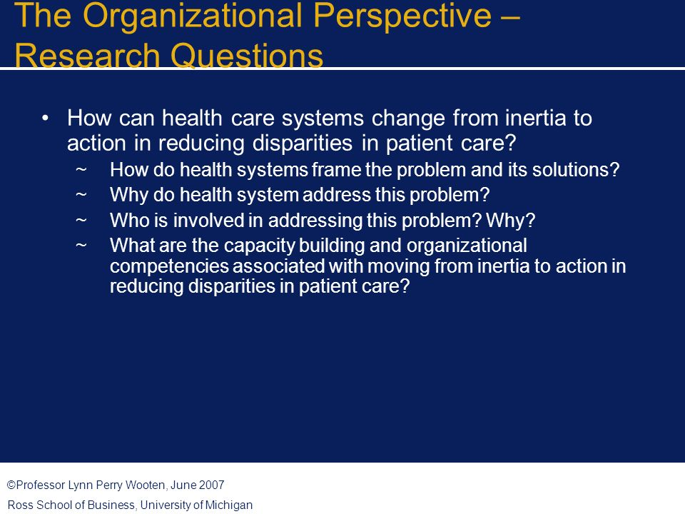 ©Professor Lynn Perry Wooten, June 2007 Ross School of Business, University of Michigan The Organizational Perspective – Research Questions How can health care systems change from inertia to action in reducing disparities in patient care.