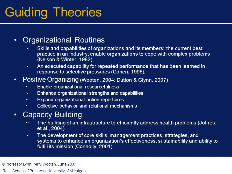 ©Professor Lynn Perry Wooten, June 2007 Ross School of Business, University of Michigan Guiding Theories Organizational Routines Skills and capabilities of organizations and its members; the current best practice in an industry; enable organizations to cope with complex problems (Nelson & Winter, 1982) An executed capability for repeated performance that has been learned in response to selective pressures (Cohen, 1996 ).