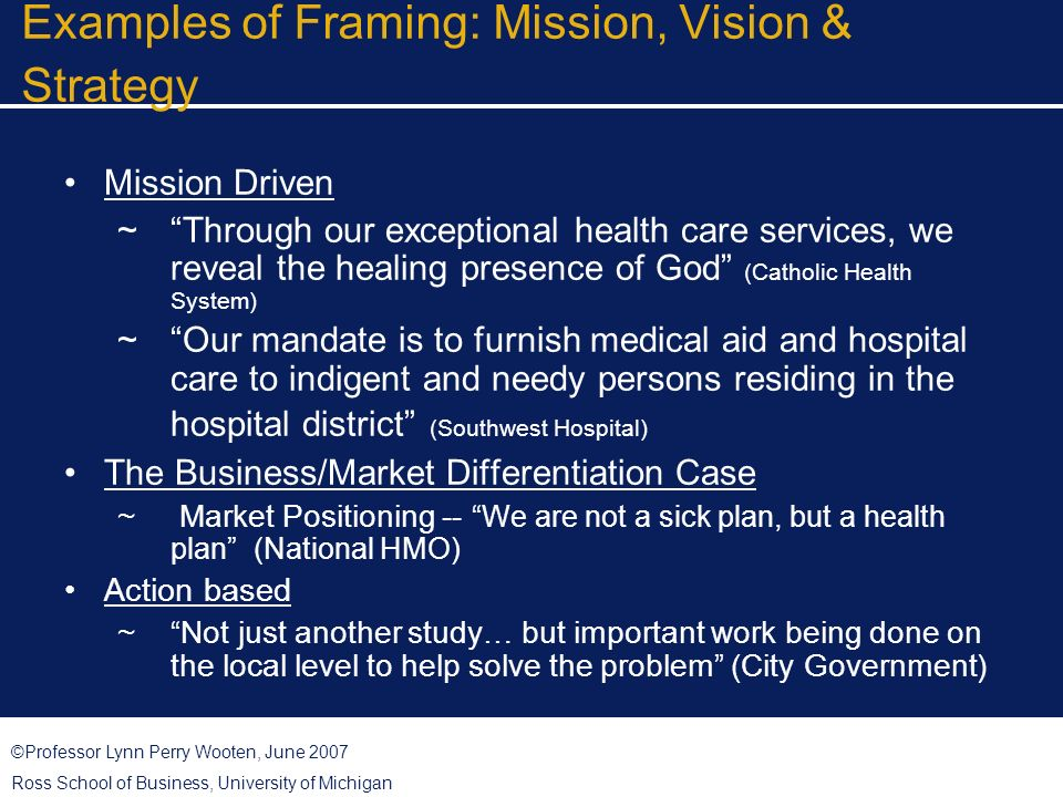 ©Professor Lynn Perry Wooten, June 2007 Ross School of Business, University of Michigan Examples of Framing: Mission, Vision & Strategy Mission Driven Through our exceptional health care services, we reveal the healing presence of God (Catholic Health System) Our mandate is to furnish medical aid and hospital care to indigent and needy persons residing in the hospital district (Southwest Hospital) The Business/Market Differentiation Case Market Positioning -- We are not a sick plan, but a health plan (National HMO) Action based Not just another study… but important work being done on the local level to help solve the problem (City Government)