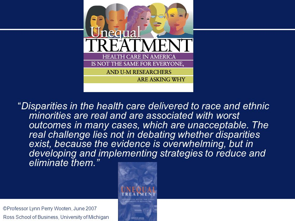 ©Professor Lynn Perry Wooten, June 2007 Ross School of Business, University of Michigan Disparities in the health care delivered to race and ethnic minorities are real and are associated with worst outcomes in many cases, which are unacceptable.