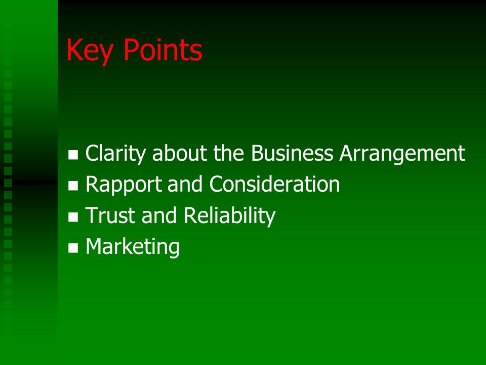 Key Points Clarity about the Business Arrangement Rapport and Consideration Trust and Reliability Marketing