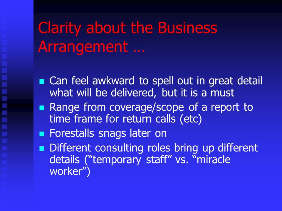 Clarity about the Business Arrangement … Can feel awkward to spell out in great detail what will be delivered, but it is a must Range from coverage/scope of a report to time frame for return calls (etc) Forestalls snags later on Different consulting roles bring up different details (temporary staff vs.